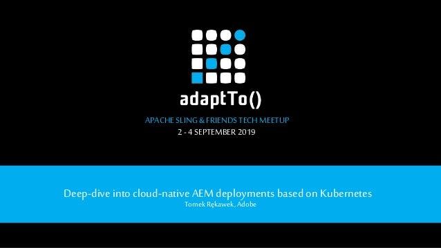 APACHE SLING&FRIENDSTECHMEETUP 2- 4SEPTEMBER 2019 Deep-diveinto cloud-native AEM deployments based on Kubernetes Tomek Ręk...
