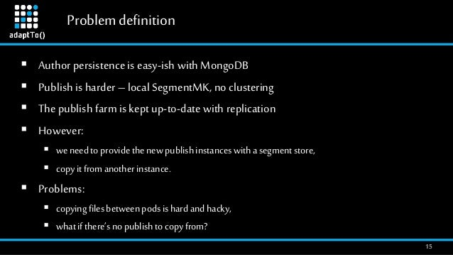 Problemdefinition 15  Author persistence is easy-ish with MongoDB  Publish is harder –local SegmentMK, no clustering  T...