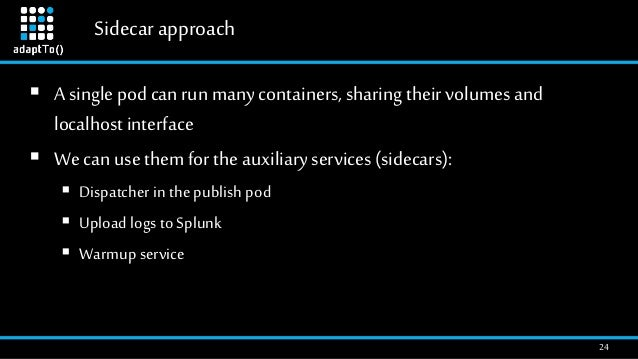 Sidecar approach 24  A single pod can run many containers, sharing their volumes and localhost interface  We can use the...