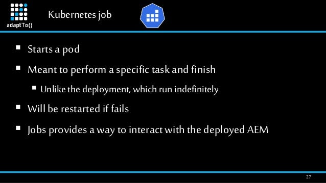 Kubernetesjob 27  Starts a pod  Meantto perform a specific task and finish  Unlikethe deployment, which run indefinitel...