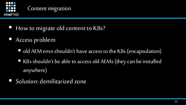 Contentmigration 29  How to migrate old content to K8s?  Access problem  old AEM envs shouldn't have access to the K8s ...