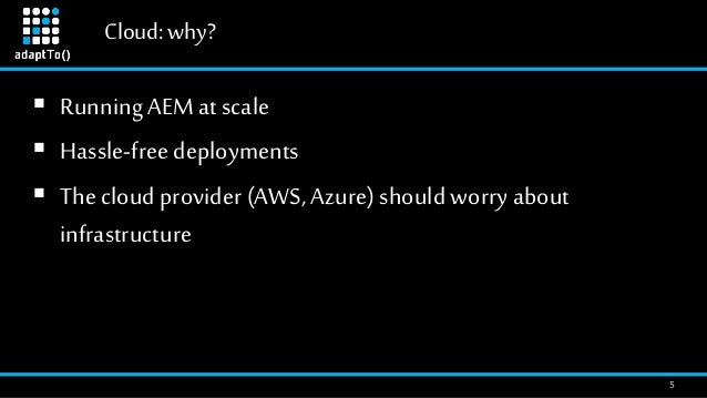 Cloud:why? 5  RunningAEM at scale  Hassle-freedeployments  The cloud provider (AWS, Azure) should worry about infrastru...