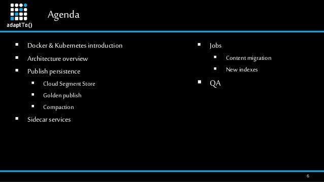 Agenda 6  Jobs  Content migration  New indexes  QA  Docker&Kubernetesintroduction  Architectureoverview  Publishper...