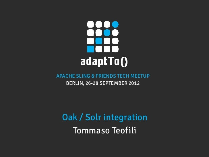 APACHE SLING & FRIENDS TECH MEETUP   BERLIN, 26-28 SEPTEMBER 2012  Oak / Solr integration    Tommaso Teofili