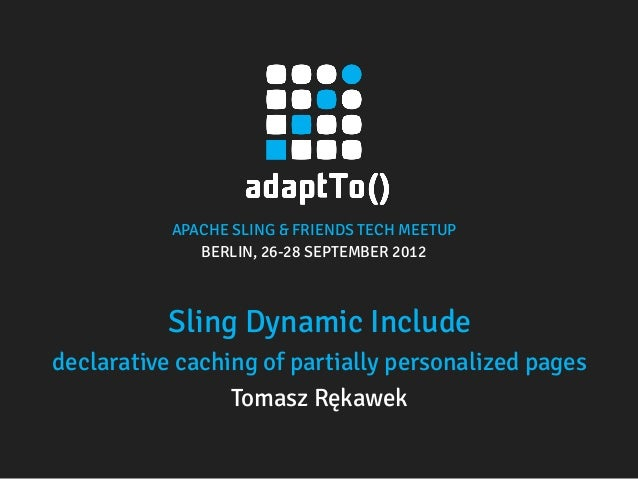 APACHE SLING & FRIENDS TECH MEETUP BERLIN, 26-28 SEPTEMBER 2012 Sling Dynamic Include declarative caching of partially per...