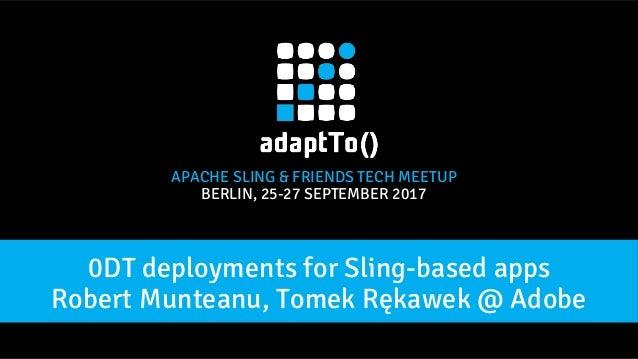 APACHE SLING & FRIENDS TECH MEETUP BERLIN, 25-27 SEPTEMBER 2017 Robert Munteanu, Tomek Rękawek @ Adobe 0DT deployments for...