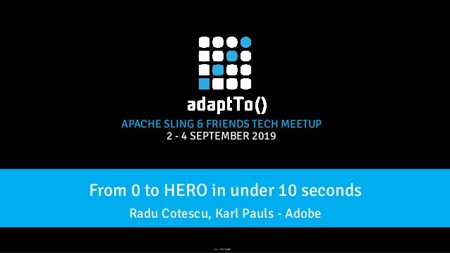 APACHE SLING & FRIENDS TECH MEETUP 2 - 4 SEPTEMBER 2019 From 0 to HERO in under 10 seconds Radu Cotescu, Karl Pauls - Adob...