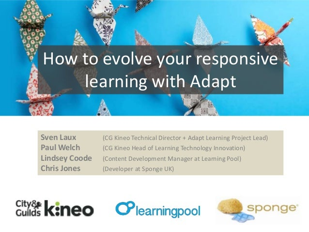 How to evolve your responsive learning with Adapt Sven Laux Paul Welch Lindsey Coode Chris Jones  (CG Kineo Technical Dire...