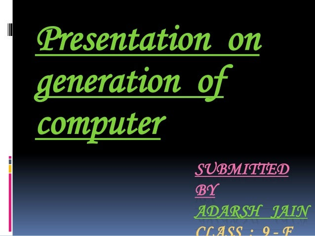 SUBMITTED BY ADARSH JAIN Presentation on generation of computer