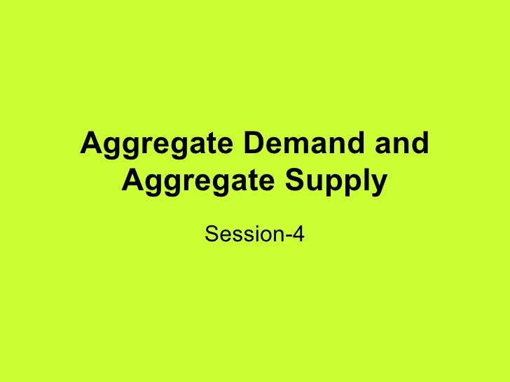 Aggregate Demand and Aggregate Supply Session-4