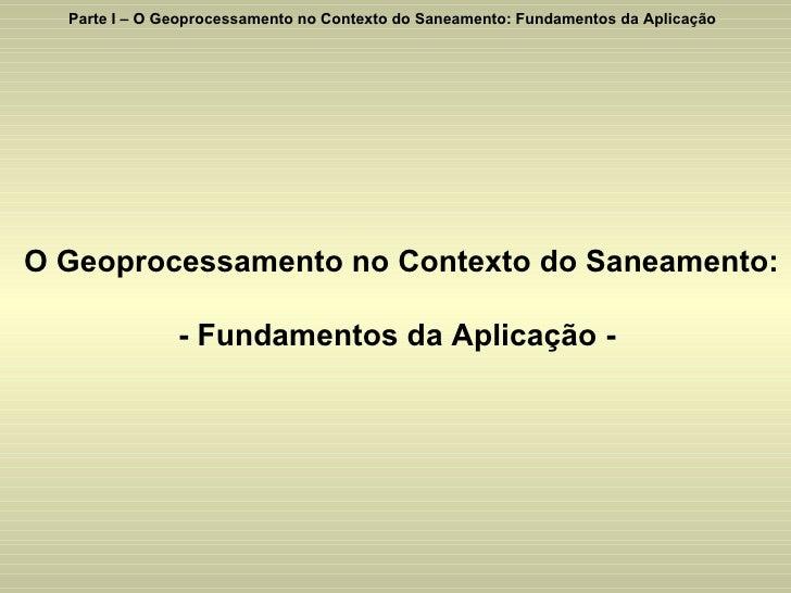 Parte I – O Geoprocessamento no Contexto do Saneamento: Fundamentos da Aplicação O Geoprocessamento no Contexto do Saneame...