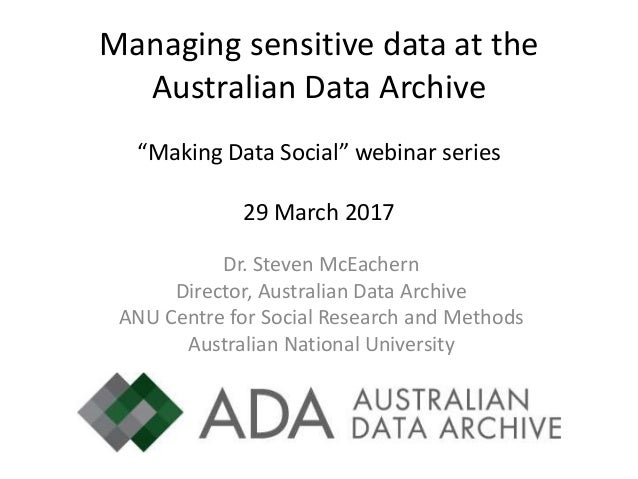 "Managing sensitive data at the Australian Data Archive ""Making Data Social"" webinar series 29 March 2017 Dr. Steven McEach..."