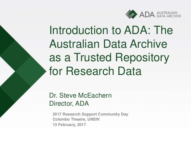 Introduction to ADA: The Australian Data Archive as a Trusted Repository for Research Data Dr. Steve McEachern Director, A...