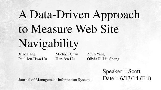 A Data-Driven Approach to Measure Web Site Navigability Speaker:Scott Date:6/13/14 (Fri) Xiao Fang Paul Jen-Hwa Hu Michael...