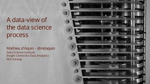 A data-view of the data science process Mathieu d'Aquin - @mdaquin Data Science Institute Insight Centre for Data Analytic...