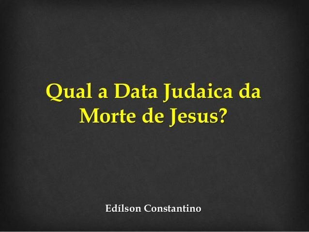 Qual a Data Judaica da  Morte de Jesus?  Edílson Constantino