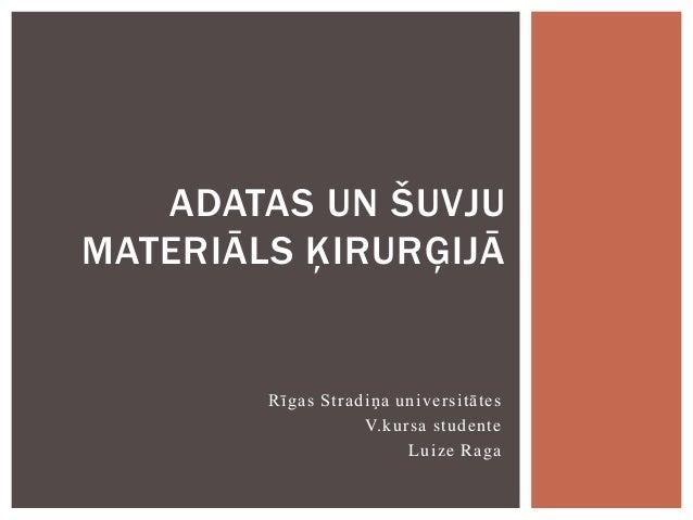 ADATAS UN ŠUVJU MATERIĀLS ĶIRURĢIJĀ  Rīgas Stradiņa universitātes V.kursa studente Luize Raga