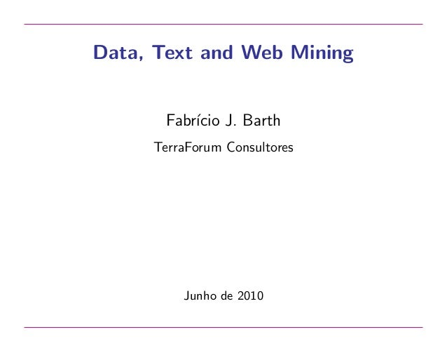 Data, Text and Web Mining  Fabr´ J. Barth ıcio TerraForum Consultores  Junho de 2010