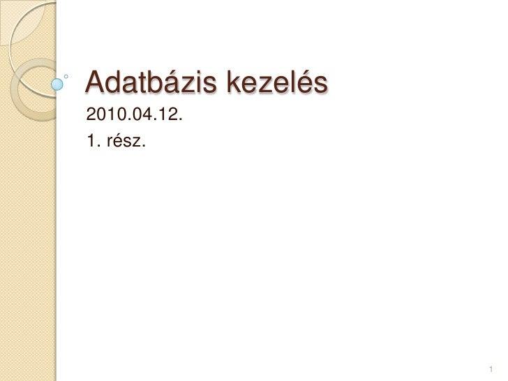 Adatbázis kezelés<br />2010.04.12.<br />1. rész.<br />1<br />
