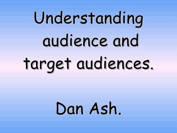 Understanding  audience and target audiences. Dan Ash.