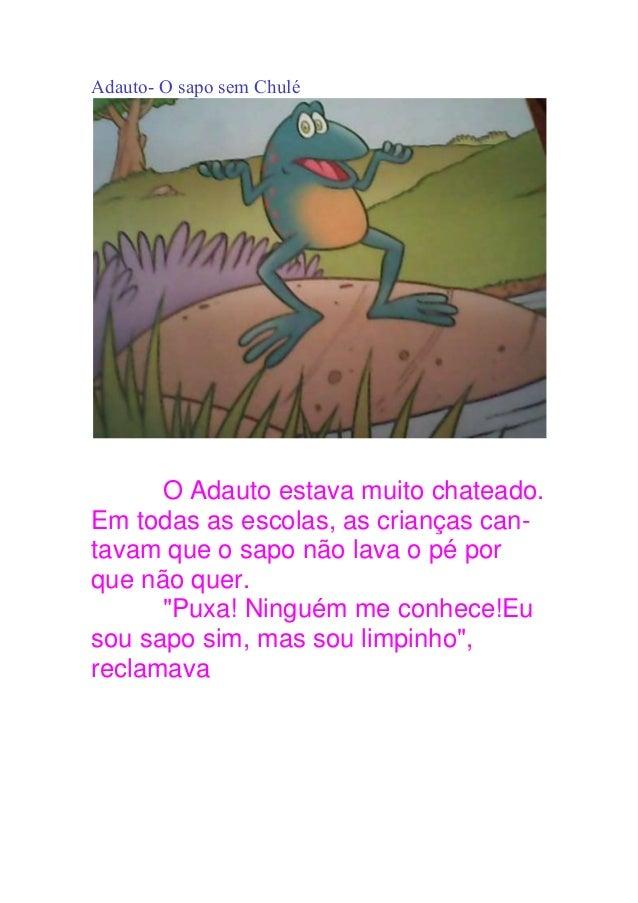 Adauto- O sapo sem Chulé O Adauto estava muito chateado. Em todas as escolas, as crianças can- tavam que o sapo não lava o...