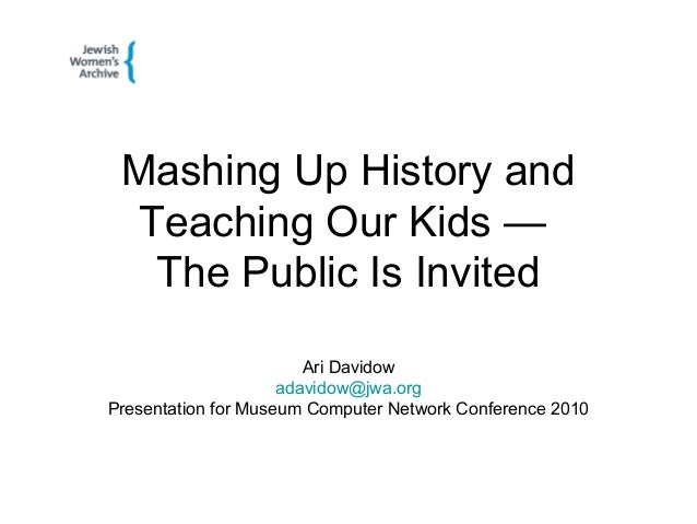 Mashing Up History and Teaching Our Kids — The Public Is Invited Ari Davidow adavidow@jwa.org Presentation for Museum Comp...