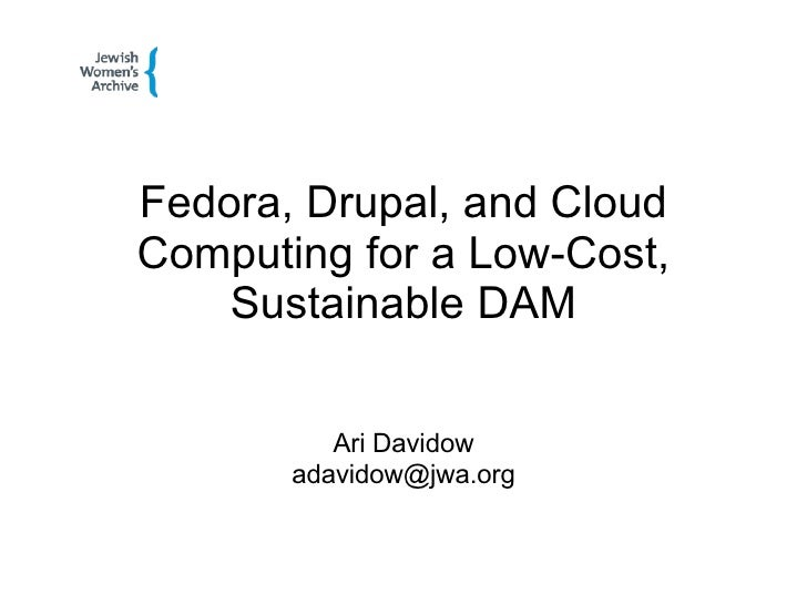 Fedora, Drupal, and Cloud Computing for a Low-Cost, Sustainable DAM Ari Davidow [email_address]