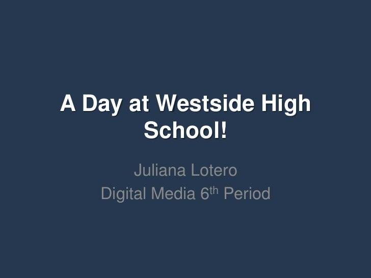 A Day at Westside High       School!        Juliana Lotero   Digital Media 6th Period