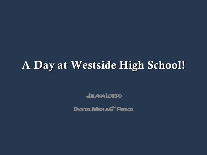 A Day at Westside High School! Juliana Lotero Digital Media 6 th  Period