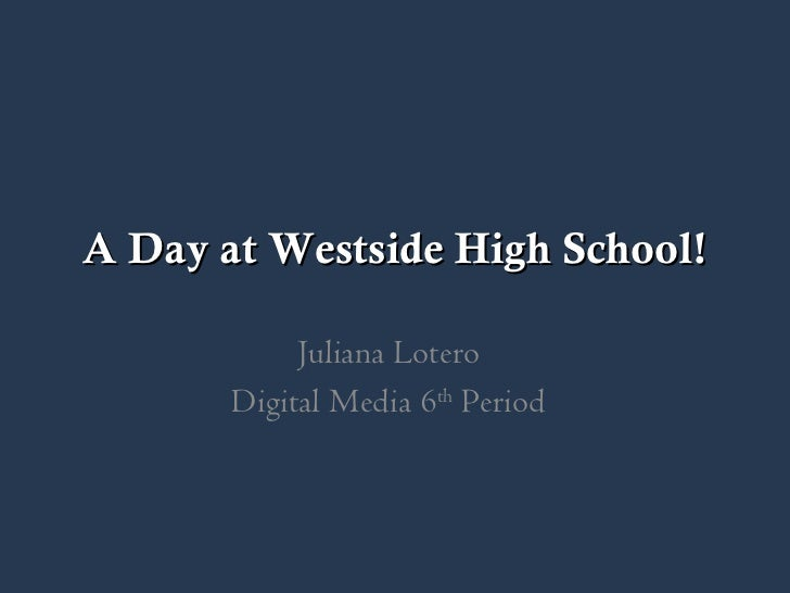 A Day at Westside High School! Juliana Lotero Digital Media 6 th  Period