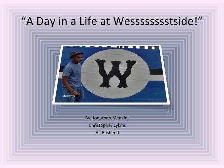 """ A Day in a Life at Wesssssssstside!"" <ul><li>By: Jonathan Meekins </li></ul><ul><li>Christopher Lykins </li></ul><ul><li..."