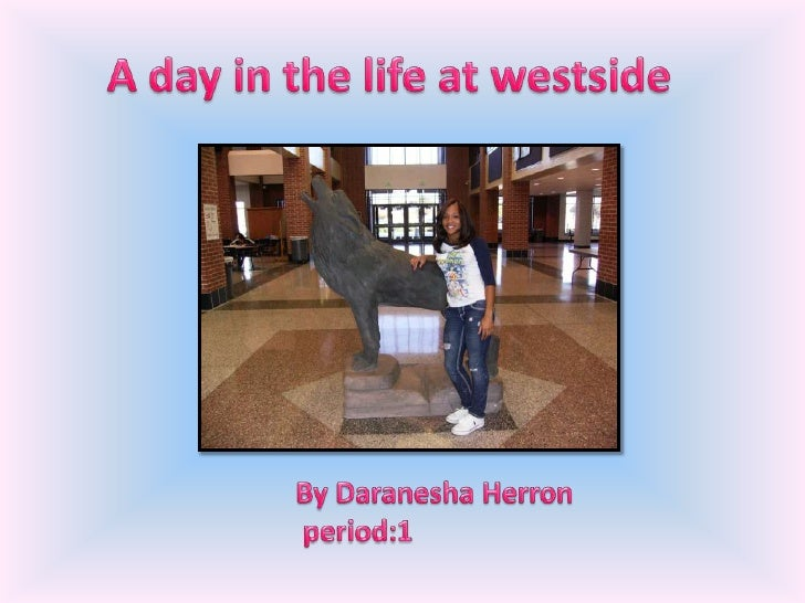 A day in the life at westside<br />                 By Daranesha Herron<br />                 period:1<br />