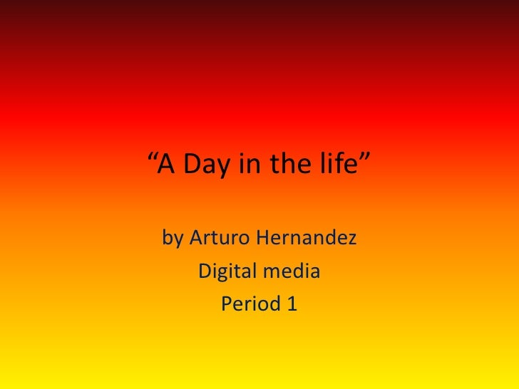 """A Day in the life""<br />by Arturo Hernandez<br />Digital media <br />Period 1 <br />"