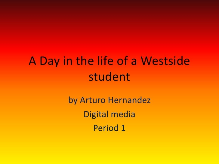 A Day in the life of a Westside student  <br />by Arturo Hernandez<br />Digital media <br />Period 1 <br />