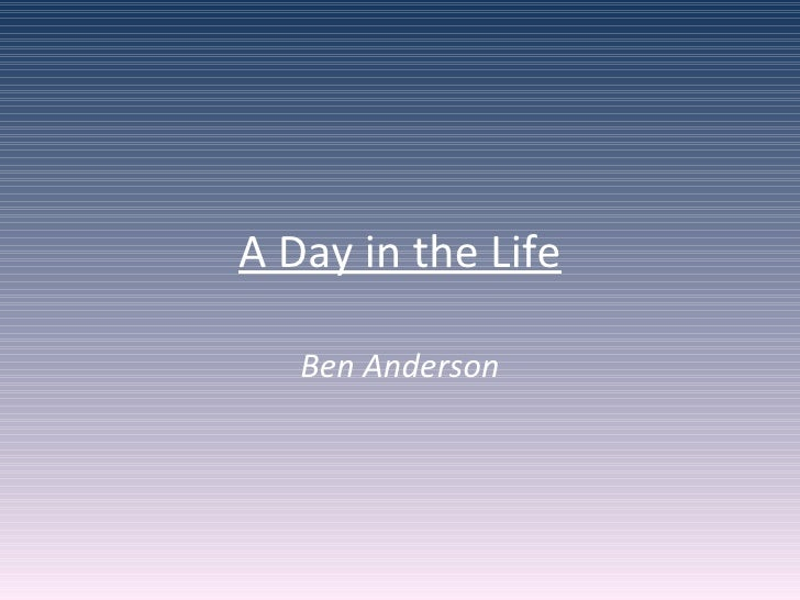 A Day in the Life Ben Anderson