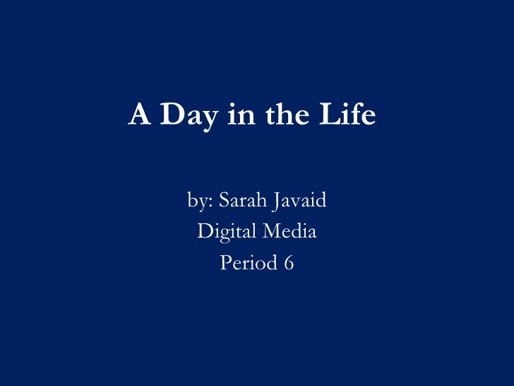 A Day in the Life by: Sarah Javaid Digital Media Period 6