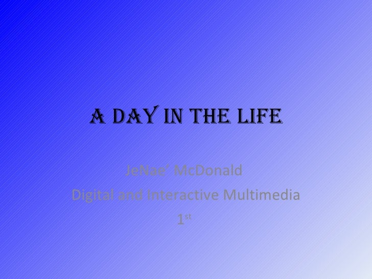 A Day in the Life JeNae' McDonald  Digital and Interactive Multimedia 1 st