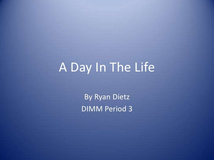 A Day In The Life<br />By Ryan Dietz<br />DIMM Period 3<br />