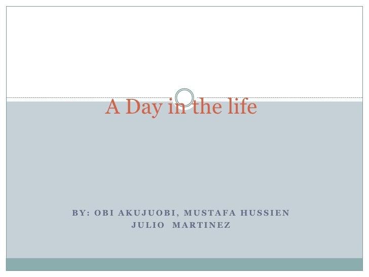 A Day in the life<br />By: Obi Akujuobi, Mustafa hussien<br />Julio  Martinez <br />