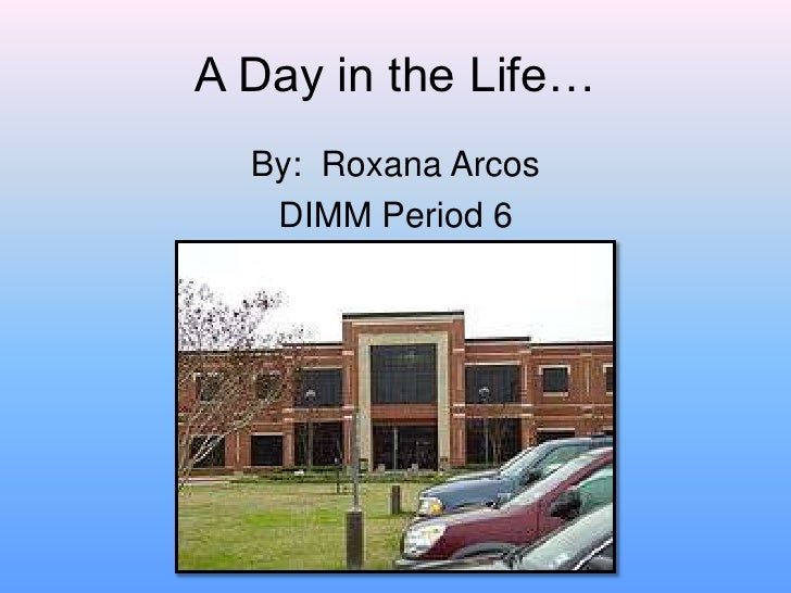A Day in the Life…<br />By:  Roxana Arcos<br />DIMM Period 6<br />
