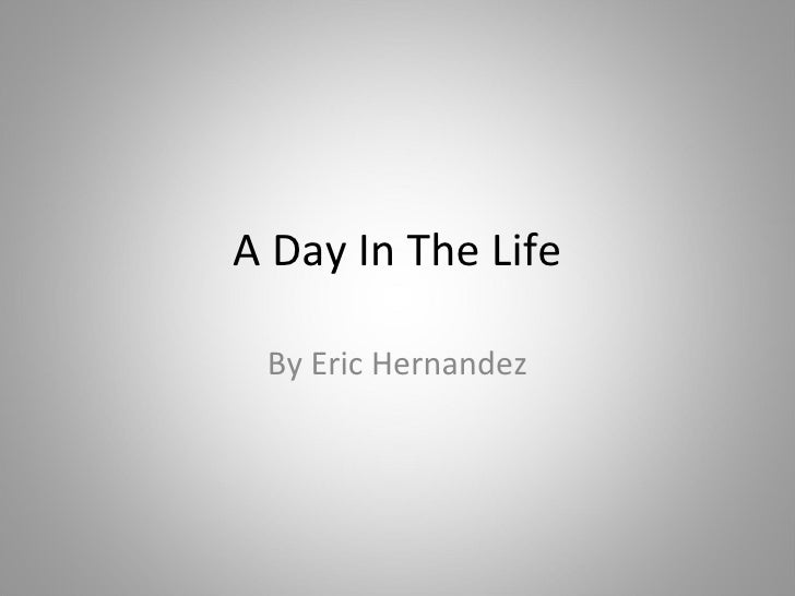 A Day In The Life By Eric Hernandez