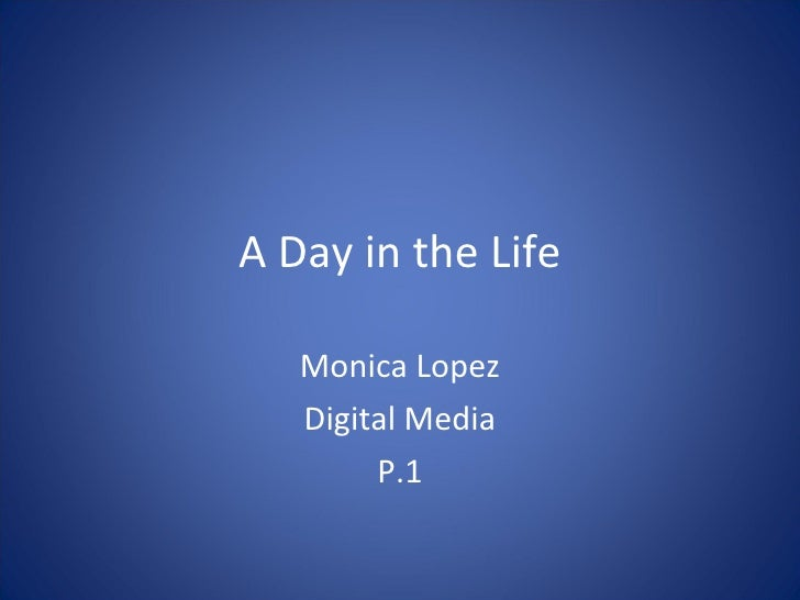 A Day in the Life Monica Lopez Digital Media P.1