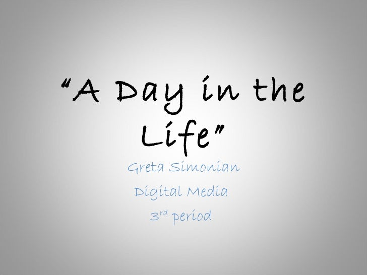 """ A Day in the Life"" Greta Simonian Digital Media  3 rd  period"