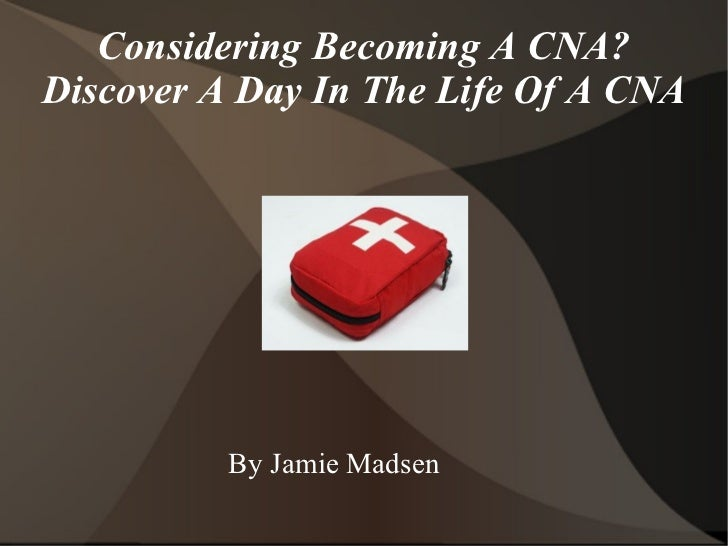 Considering Becoming A CNA? Discover A Day In The Life Of A CNA <ul>By Jamie Madsen </ul>