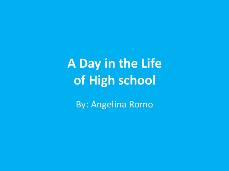 A Day in the Life of High school By: Angelina Romo
