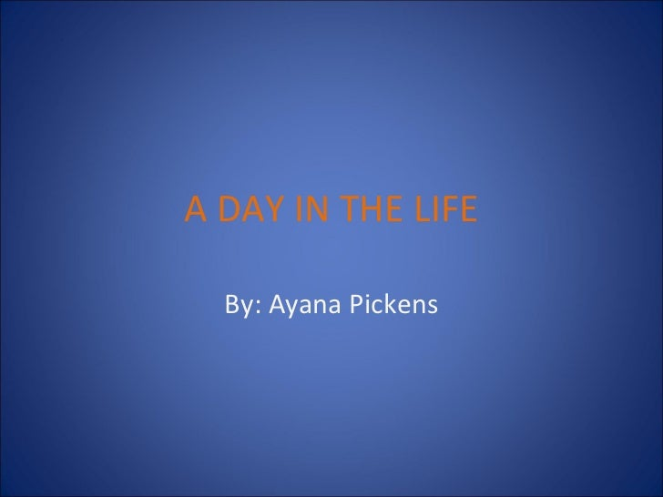 A DAY IN THE LIFE By: Ayana Pickens