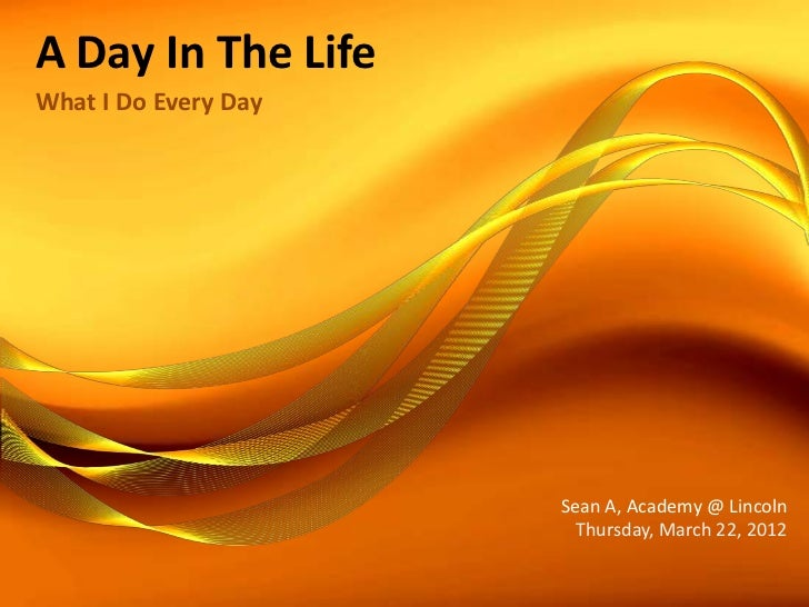 A Day In The LifeWhat I Do Every Day                      Sean A, Academy @ Lincoln                        Thursday, March...