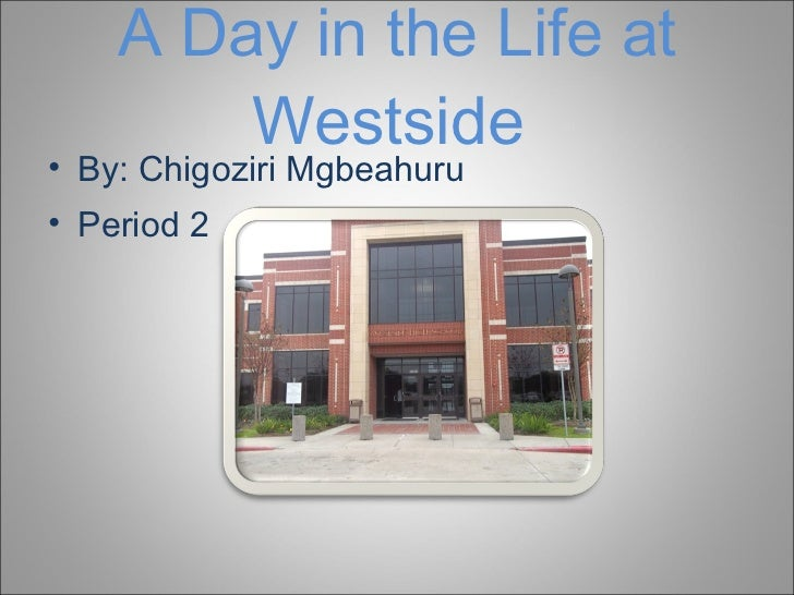 A Day in the Life at Westside  <ul><li>By: Chigoziri Mgbeahuru </li></ul><ul><li>Period 2 </li></ul>