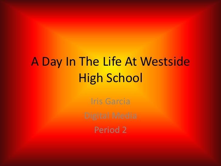 A Day In The Life At Westside         High School          Iris Garcia         Digital Media           Period 2