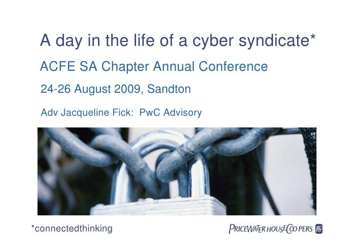 A day in the life of a cyber syndicate*  ACFE SA Chapter Annual Conference   24-26 August 2009, Sandton   Adv Jacqueline F...